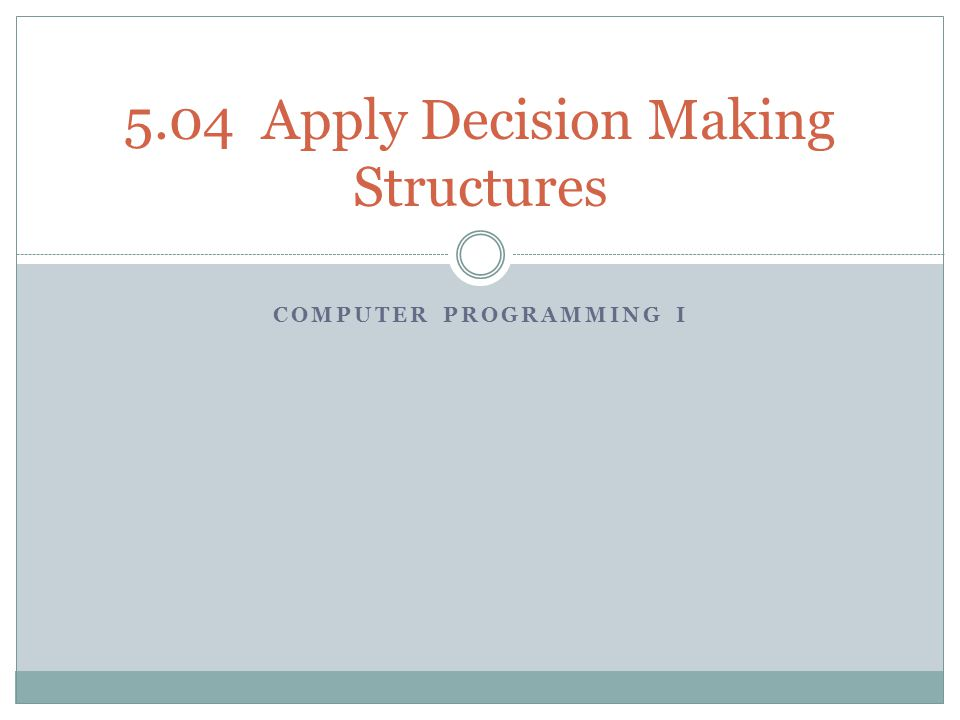 COMPUTER PROGRAMMING I 5.04 Apply Decision Making Structures