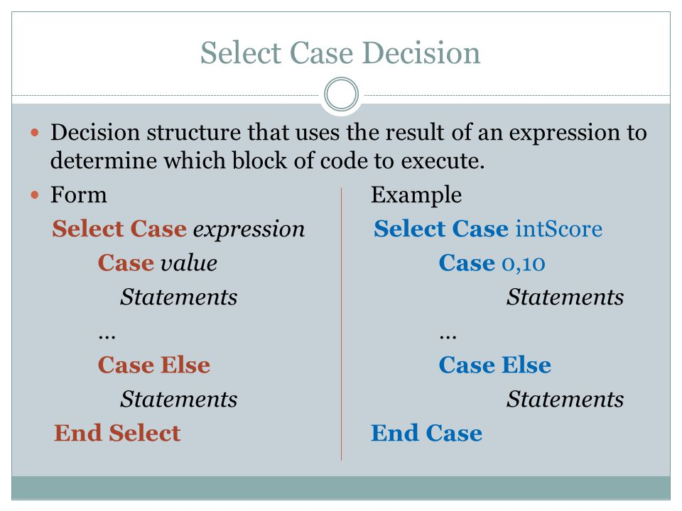 Select Case Decision Decision structure that uses the result of an expression to determine which block of code to execute. FormExample Select Case exp