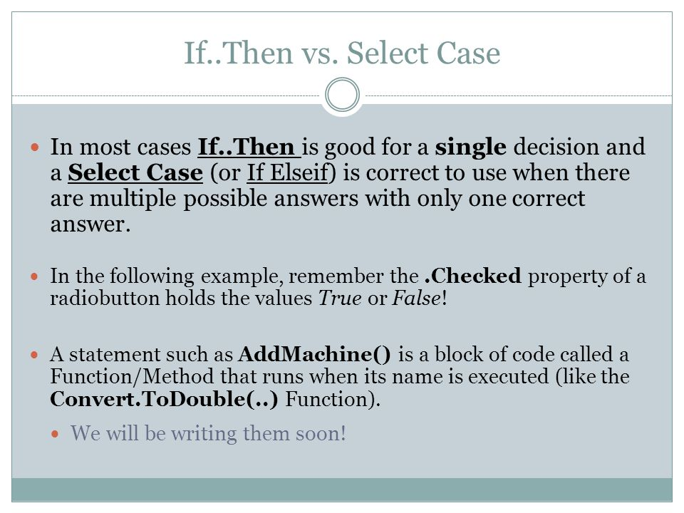If..Then vs. Select Case In most cases If..Then is good for a single decision and a Select Case (or If Elseif) is correct to use when there are multip