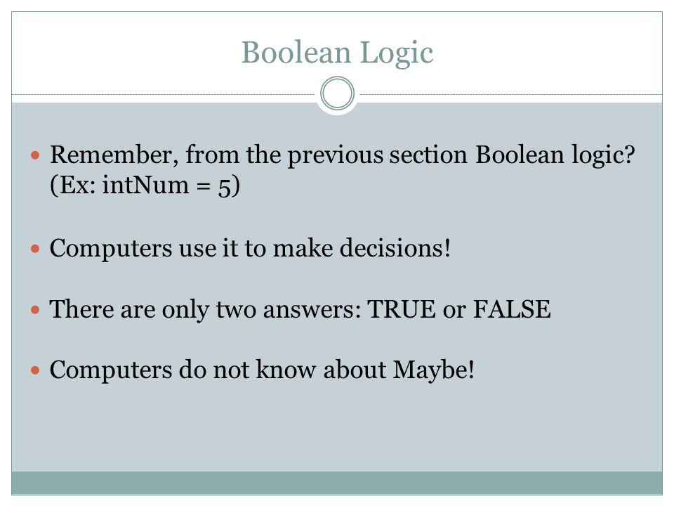 Boolean Logic Remember, from the previous section Boolean logic? (Ex: intNum = 5) Computers use it to make decisions! There are only two answers: TRUE
