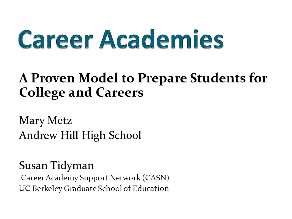 A Proven Model to Prepare Students for College and Careers Mary Metz Andrew Hill High School Susan Tidyman Career Academy Support Network (CASN) UC Berkeley Graduate School of Education