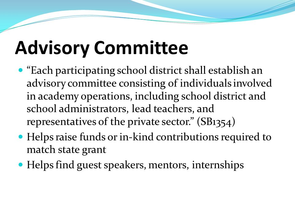 Advisory Committee Each participating school district shall establish an advisory committee consisting of individuals involved in academy operations, including school district and school administrators, lead teachers, and representatives of the private sector. (SB1354) Helps raise funds or in-kind contributions required to match state grant Helps find guest speakers, mentors, internships