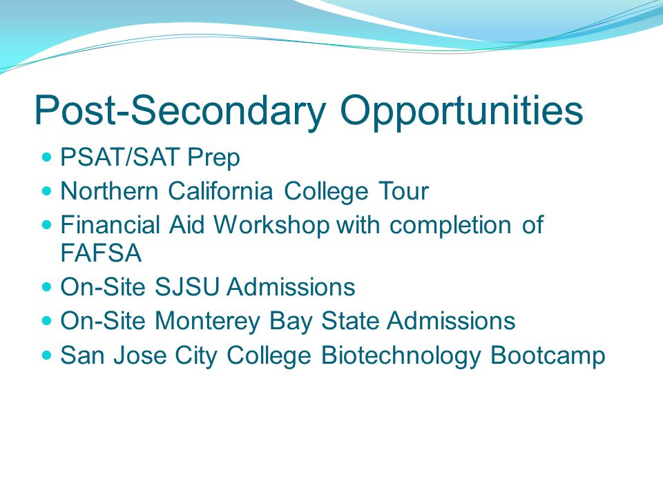 Post-Secondary Opportunities PSAT/SAT Prep Northern California College Tour Financial Aid Workshop with completion of FAFSA On-Site SJSU Admissions On-Site Monterey Bay State Admissions San Jose City College Biotechnology Bootcamp