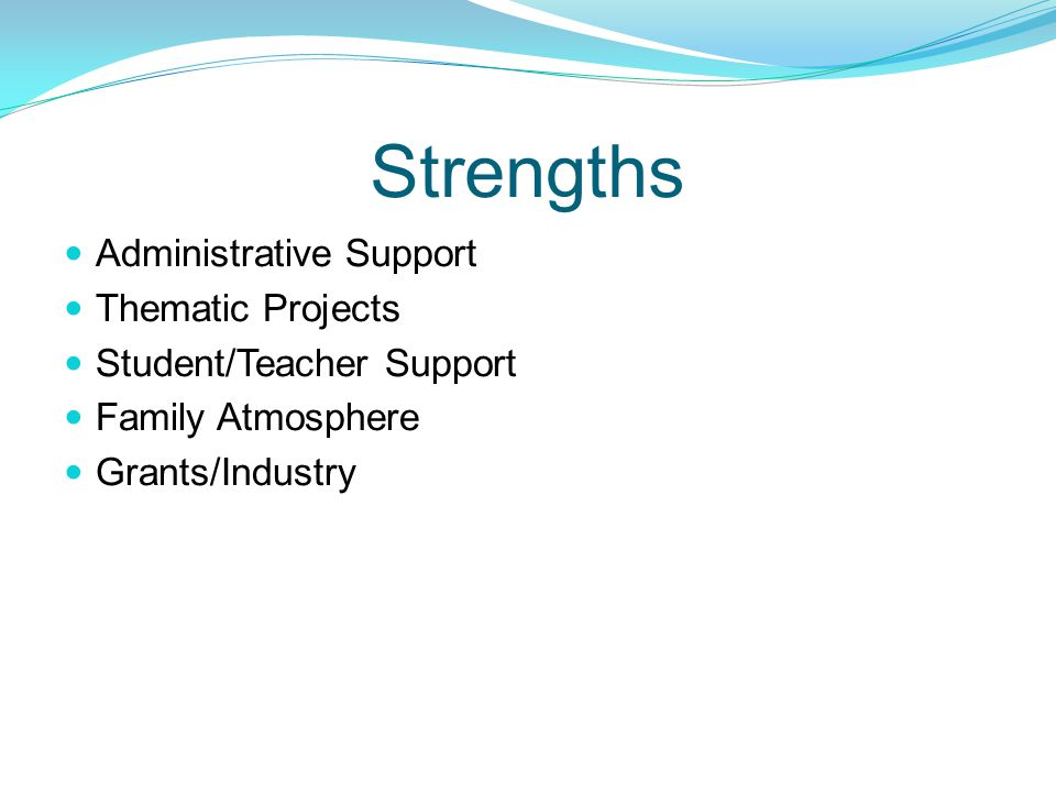 Strengths Administrative Support Thematic Projects Student/Teacher Support Family Atmosphere Grants/Industry