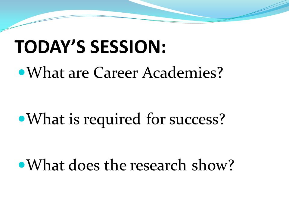 TODAY'S SESSION: What are Career Academies. What is required for success.