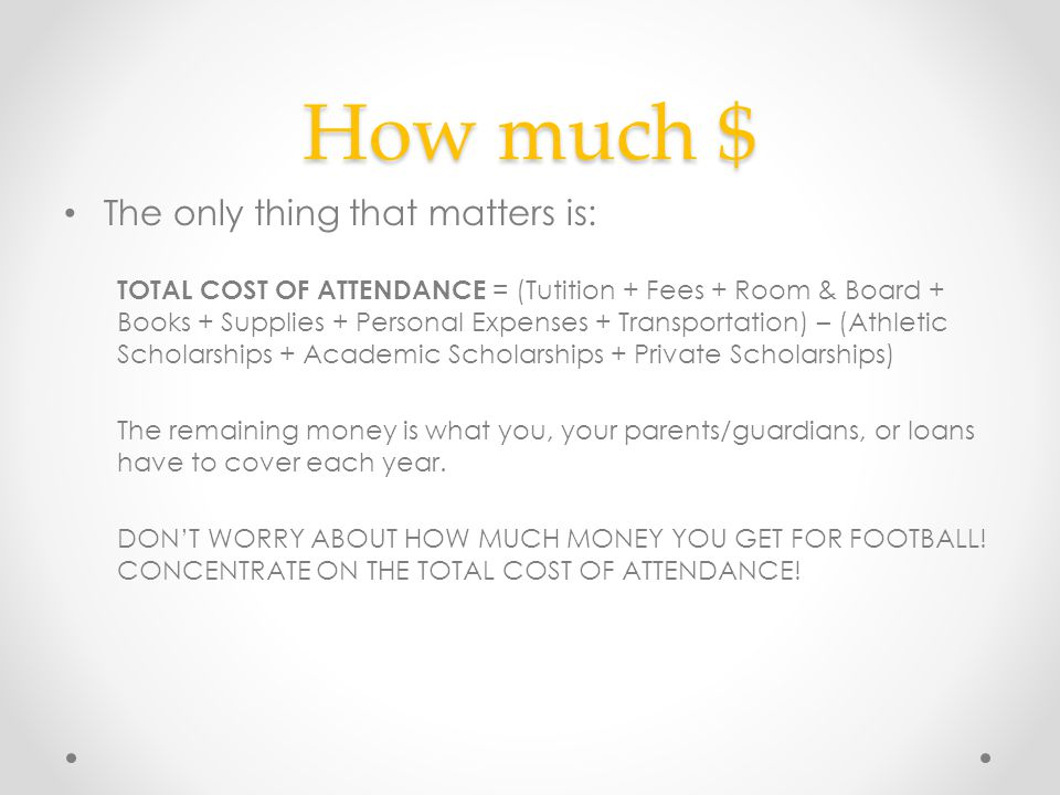 How much $ The only thing that matters is: TOTAL COST OF ATTENDANCE = (Tutition + Fees + Room & Board + Books + Supplies + Personal Expenses + Transpo