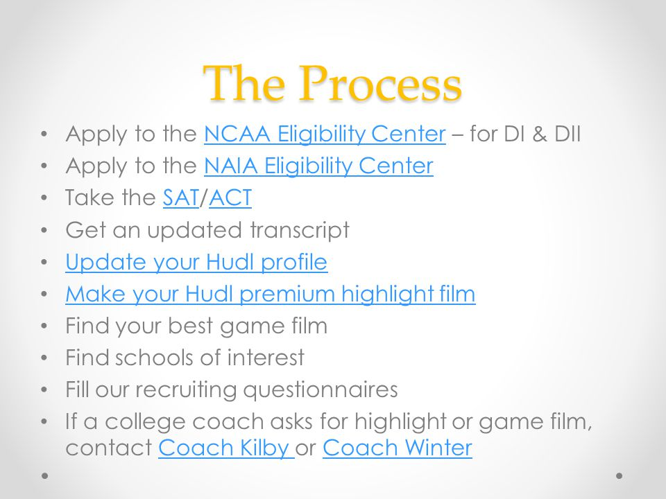 The Process Apply to the NCAA Eligibility Center – for DI & DIINCAA Eligibility Center Apply to the NAIA Eligibility CenterNAIA Eligibility Center Take the SAT/ACTSATACT Get an updated transcript Update your Hudl profile Make your Hudl premium highlight film Find your best game film Find schools of interest Fill our recruiting questionnaires If a college coach asks for highlight or game film, contact Coach Kilby or Coach WinterCoach Kilby Coach Winter