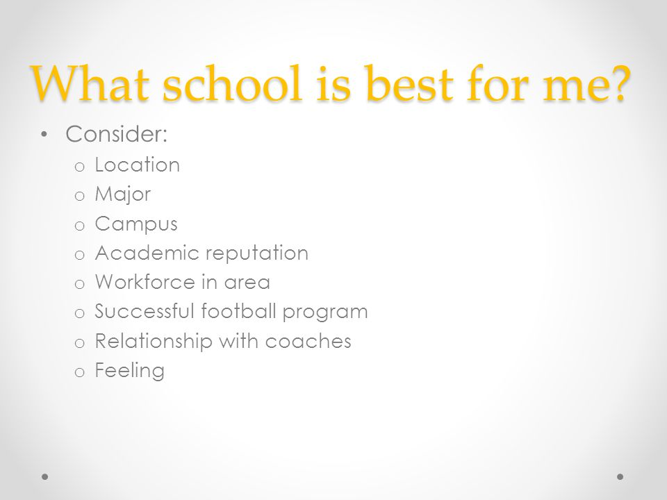 What school is best for me? Consider: o Location o Major o Campus o Academic reputation o Workforce in area o Successful football program o Relationsh