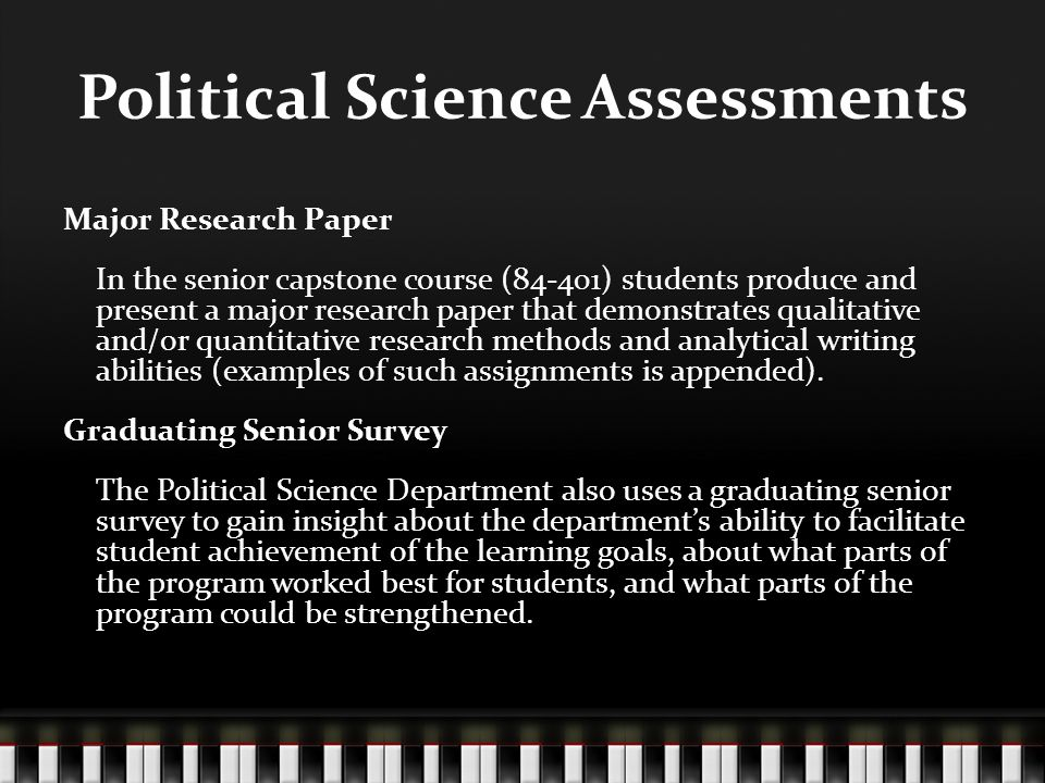 Political Science Assessments Major Research Paper In the senior capstone course (84-401) students produce and present a major research paper that demonstrates qualitative and/or quantitative research methods and analytical writing abilities (examples of such assignments is appended).