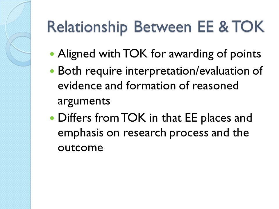 Relationship Between EE & TOK Aligned with TOK for awarding of points Both require interpretation/evaluation of evidence and formation of reasoned arguments Differs from TOK in that EE places and emphasis on research process and the outcome