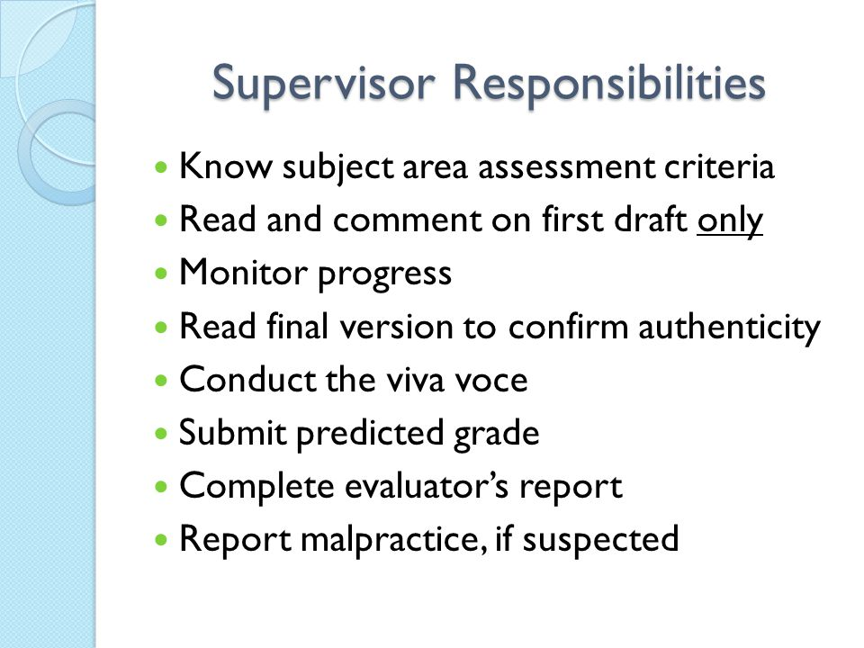 Supervisor Responsibilities Know subject area assessment criteria Read and comment on first draft only Monitor progress Read final version to confirm authenticity Conduct the viva voce Submit predicted grade Complete evaluator's report Report malpractice, if suspected