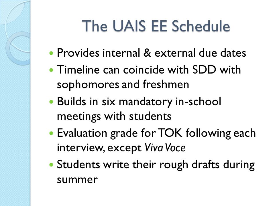 The UAIS EE Schedule Provides internal & external due dates Timeline can coincide with SDD with sophomores and freshmen Builds in six mandatory in-school meetings with students Evaluation grade for TOK following each interview, except Viva Voce Students write their rough drafts during summer