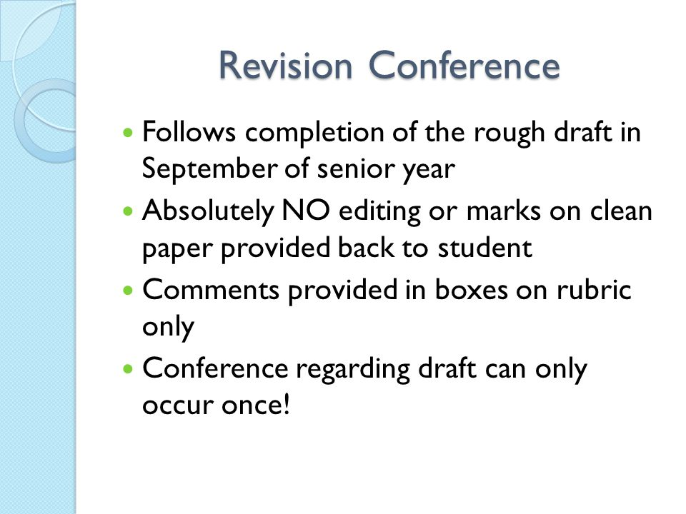 Revision Conference Follows completion of the rough draft in September of senior year Absolutely NO editing or marks on clean paper provided back to student Comments provided in boxes on rubric only Conference regarding draft can only occur once!