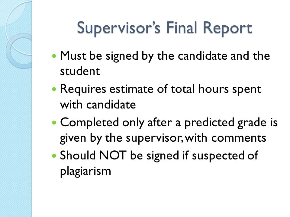 Supervisor's Final Report Must be signed by the candidate and the student Requires estimate of total hours spent with candidate Completed only after a predicted grade is given by the supervisor, with comments Should NOT be signed if suspected of plagiarism