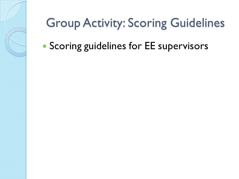 Group Activity: Scoring Guidelines Scoring guidelines for EE supervisors