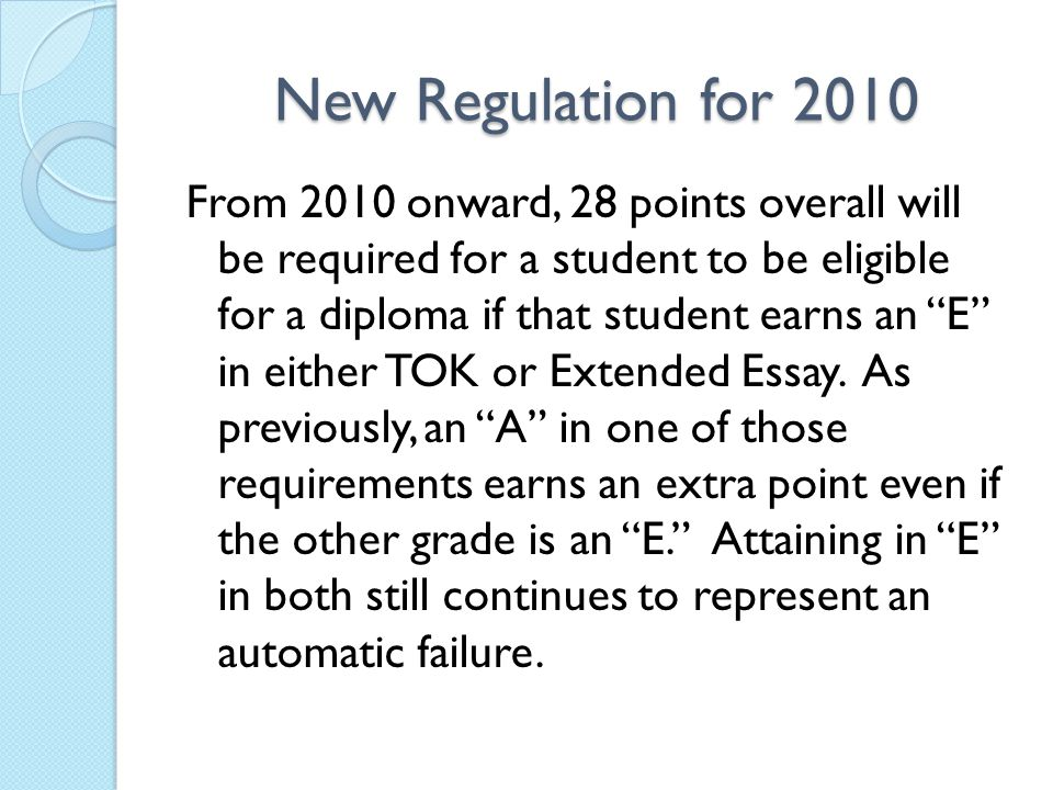 New Regulation for 2010 From 2010 onward, 28 points overall will be required for a student to be eligible for a diploma if that student earns an E in either TOK or Extended Essay.