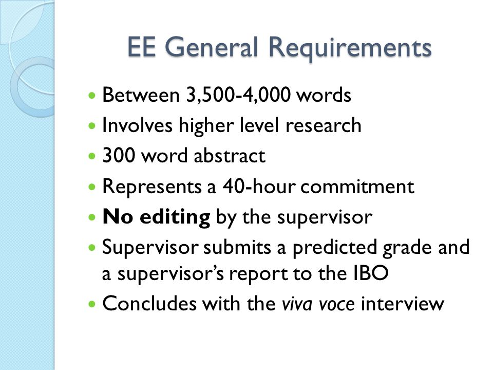 EE General Requirements Between 3,500-4,000 words Involves higher level research 300 word abstract Represents a 40-hour commitment No editing by the supervisor Supervisor submits a predicted grade and a supervisor's report to the IBO Concludes with the viva voce interview