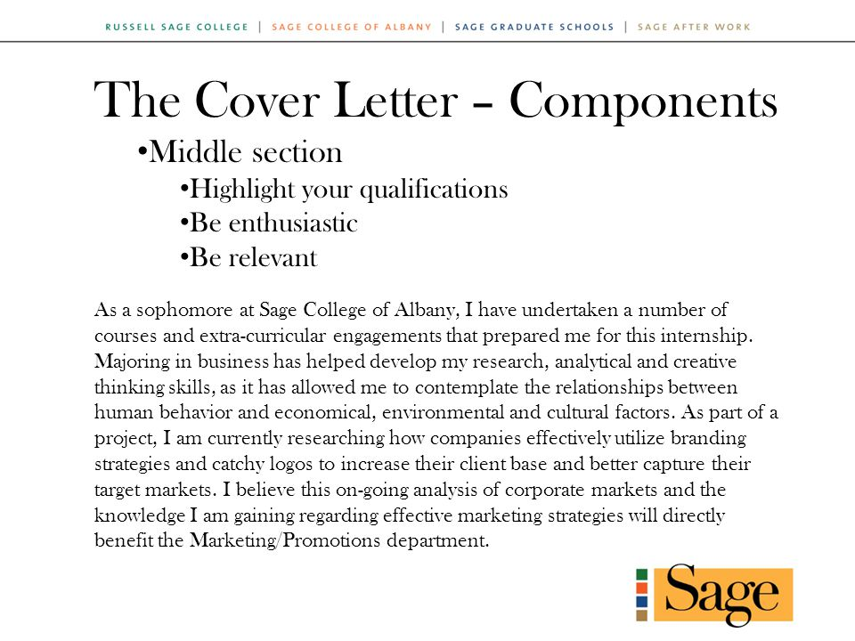 The Cover Letter – Components Middle section Highlight your qualifications Be enthusiastic Be relevant As a sophomore at Sage College of Albany, I have undertaken a number of courses and extra-curricular engagements that prepared me for this internship.