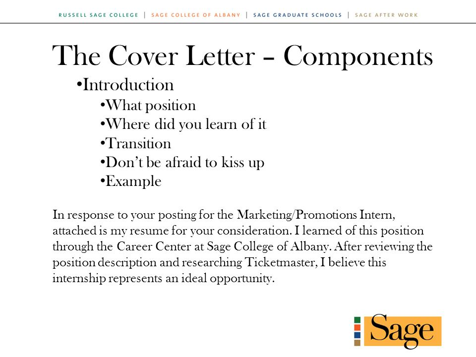 The Cover Letter – Components Introduction What position Where did you learn of it Transition Don't be afraid to kiss up Example In response to your posting for the Marketing/Promotions Intern, attached is my resume for your consideration.