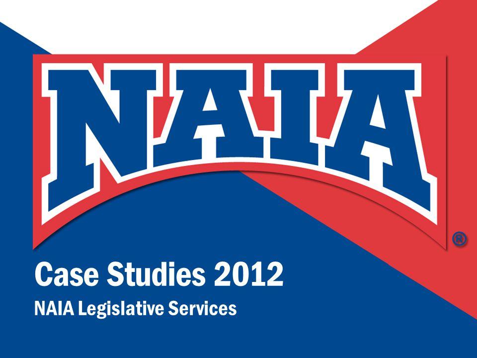1 N A T I O N A L A S S O C I A T I O N O F I N T E R CO L L E G I A T E A T H L E T I C S Case Studies 2012 NAIA Legislative Services