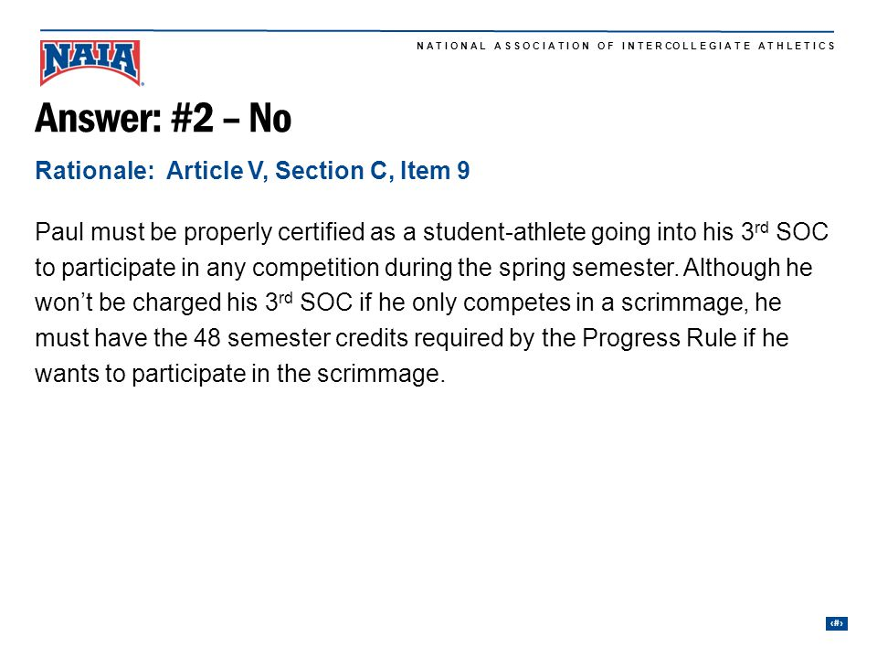 24 N A T I O N A L A S S O C I A T I O N O F I N T E R CO L L E G I A T E A T H L E T I C S Answer: #2 – No Paul must be properly certified as a student-athlete going into his 3 rd SOC to participate in any competition during the spring semester.