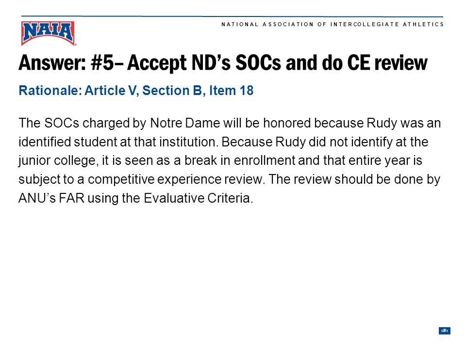 26 N A T I O N A L A S S O C I A T I O N O F I N T E R CO L L E G I A T E A T H L E T I C S Answer: #5– Accept ND's SOCs and do CE review The SOCs charged by Notre Dame will be honored because Rudy was an identified student at that institution.