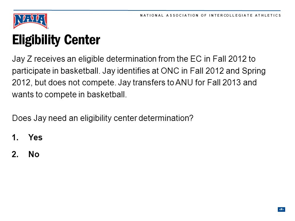27 N A T I O N A L A S S O C I A T I O N O F I N T E R CO L L E G I A T E A T H L E T I C S Jay Z receives an eligible determination from the EC in Fall 2012 to participate in basketball.