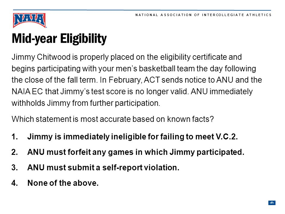 7 N A T I O N A L A S S O C I A T I O N O F I N T E R CO L L E G I A T E A T H L E T I C S Jimmy Chitwood is properly placed on the eligibility certificate and begins participating with your men's basketball team the day following the close of the fall term.