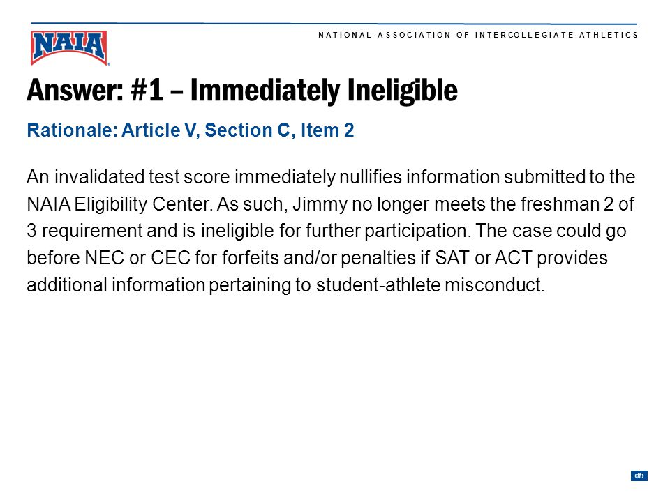 8 N A T I O N A L A S S O C I A T I O N O F I N T E R CO L L E G I A T E A T H L E T I C S Answer: #1 – Immediately Ineligible An invalidated test score immediately nullifies information submitted to the NAIA Eligibility Center.