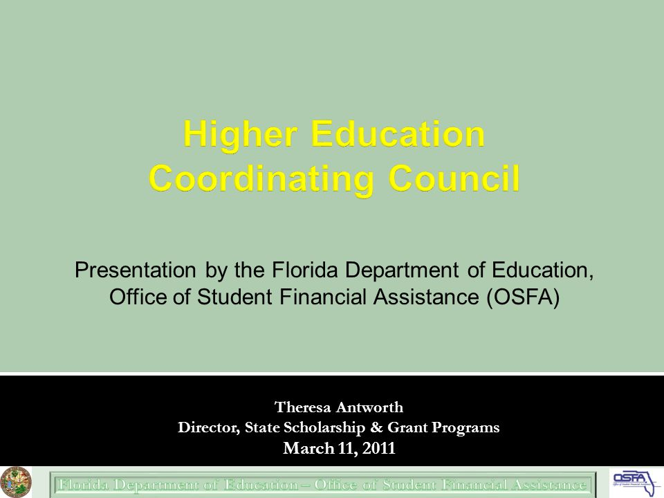 Presentation by the Florida Department of Education, Office of Student Financial Assistance (OSFA) Theresa Antworth Director, State Scholarship & Grant Programs March 11, 2011