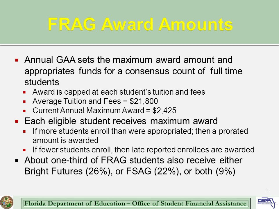  Annual GAA sets the maximum award amount and appropriates funds for a consensus count of full time students  Award is capped at each student's tuition and fees  Average Tuition and Fees = $21,800  Current Annual Maximum Award = $2,425  Each eligible student receives maximum award  If more students enroll than were appropriated; then a prorated amount is awarded  If fewer students enroll, then late reported enrollees are awarded  About one-third of FRAG students also receive either Bright Futures (26%), or FSAG (22%), or both (9%) 4