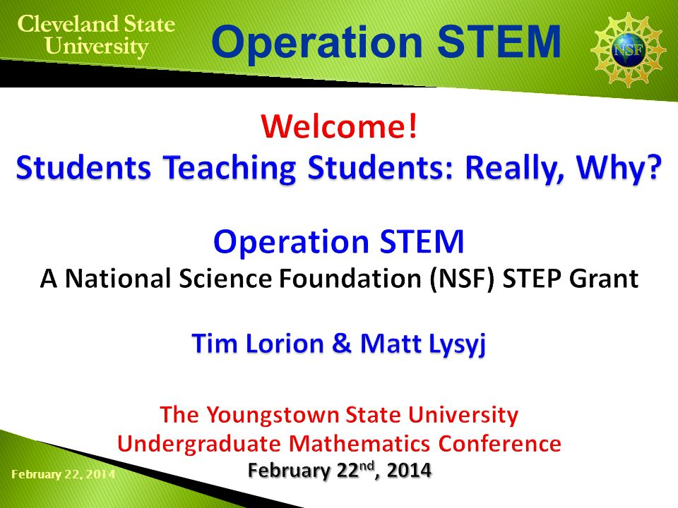 February 22, 2014 Operation STEM Cleveland State University Benefits of Being a Peer Teacher Networking Relationship with fellow SPTs and students Interaction with professors, chair and university administrators Reinforcement of own learning by instructing others