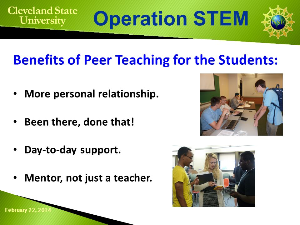 February 22, 2014 Operation STEM Cleveland State University Benefits of Peer Teaching for the Students: More personal relationship. Been there, done t