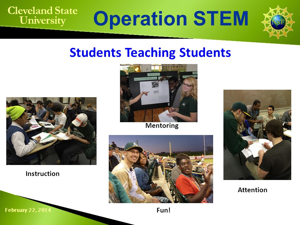 February 22, 2014 Operation STEM Cleveland State University Students Teaching Students Instruction Mentoring Attention Fun!