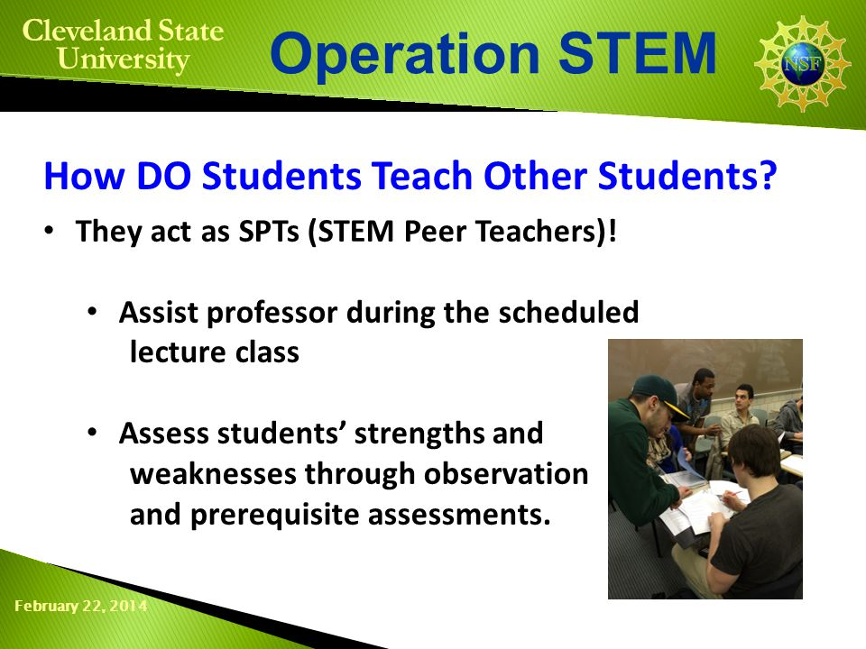 February 22, 2014 Operation STEM Cleveland State University They act as SPTs (STEM Peer Teachers)! Assist professor during the scheduled lecture class