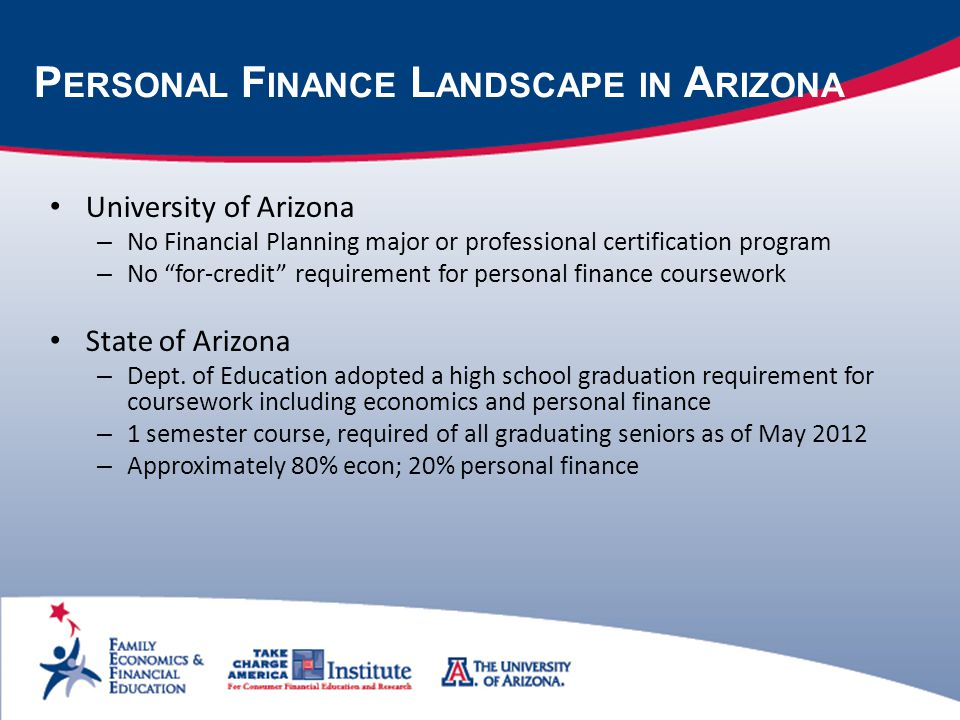 P ERSONAL F INANCE L ANDSCAPE IN A RIZONA University of Arizona – No Financial Planning major or professional certification program – No for-credit requirement for personal finance coursework State of Arizona – Dept.