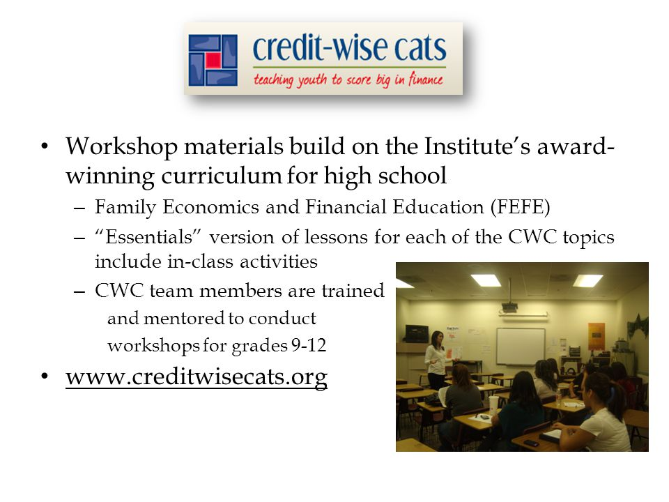 Workshop materials build on the Institute's award- winning curriculum for high school – Family Economics and Financial Education (FEFE) – Essentials version of lessons for each of the CWC topics include in-class activities – CWC team members are trained and mentored to conduct workshops for grades 9-12 www.creditwisecats.org
