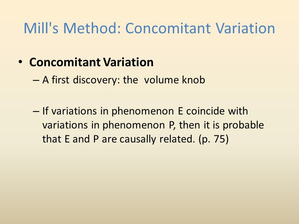 Mill's Method: Concomitant Variation Concomitant Variation – A first discovery: the volume knob – If variations in phenomenon E coincide with variatio