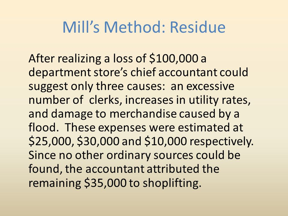Mill s Method: Residue After realizing a loss of $100,000 a department store's chief accountant could suggest only three causes: an excessive number of clerks, increases in utility rates, and damage to merchandise caused by a flood.
