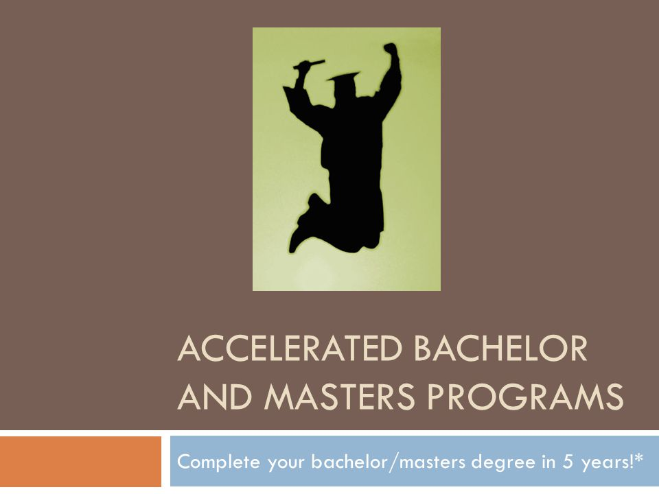 ACCELERATED BACHELOR AND MASTERS PROGRAMS Complete your bachelor/masters degree in 5 years!*