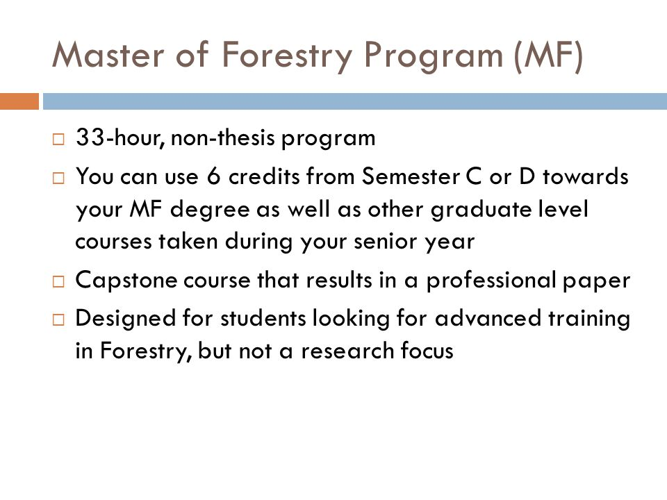 Master of Forestry Program (MF)  33-hour, non-thesis program  You can use 6 credits from Semester C or D towards your MF degree as well as other graduate level courses taken during your senior year  Capstone course that results in a professional paper  Designed for students looking for advanced training in Forestry, but not a research focus