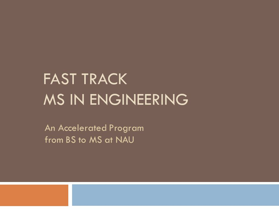 FAST TRACK MS IN ENGINEERING An Accelerated Program from BS to MS at NAU