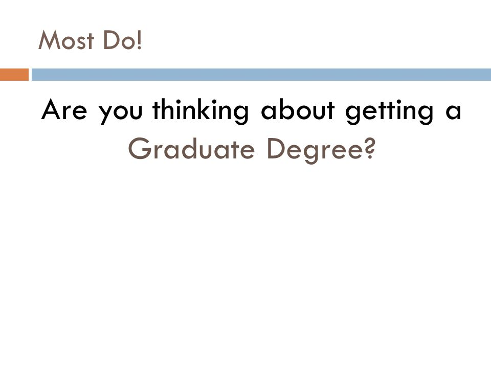 Most Do! Are you thinking about getting a Graduate Degree