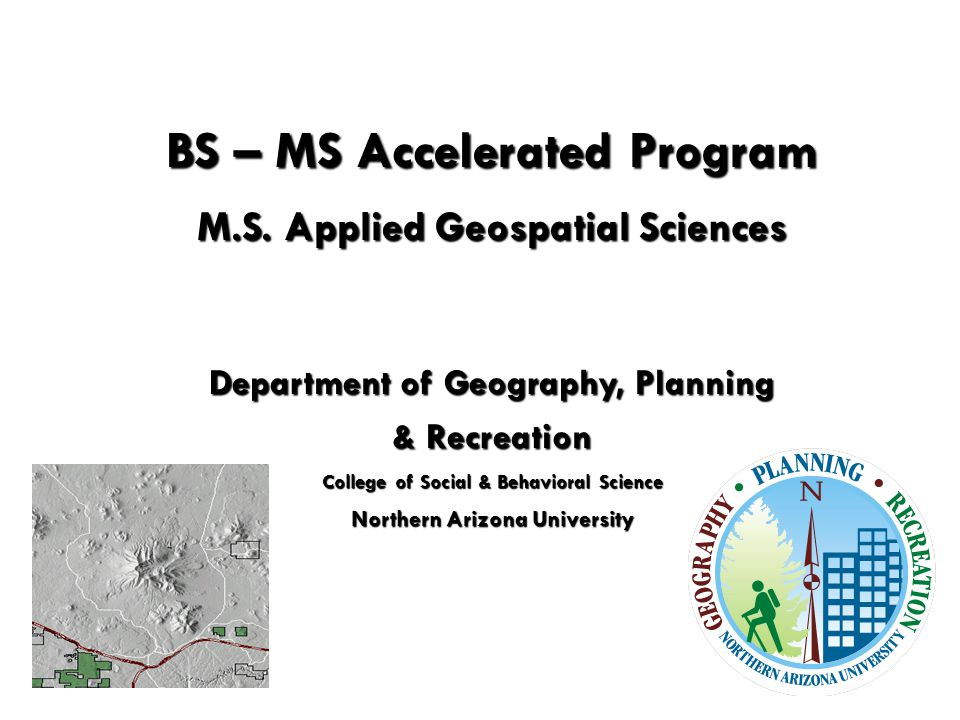 BS – MS Accelerated Program M.S. Applied Geospatial Sciences M.S.