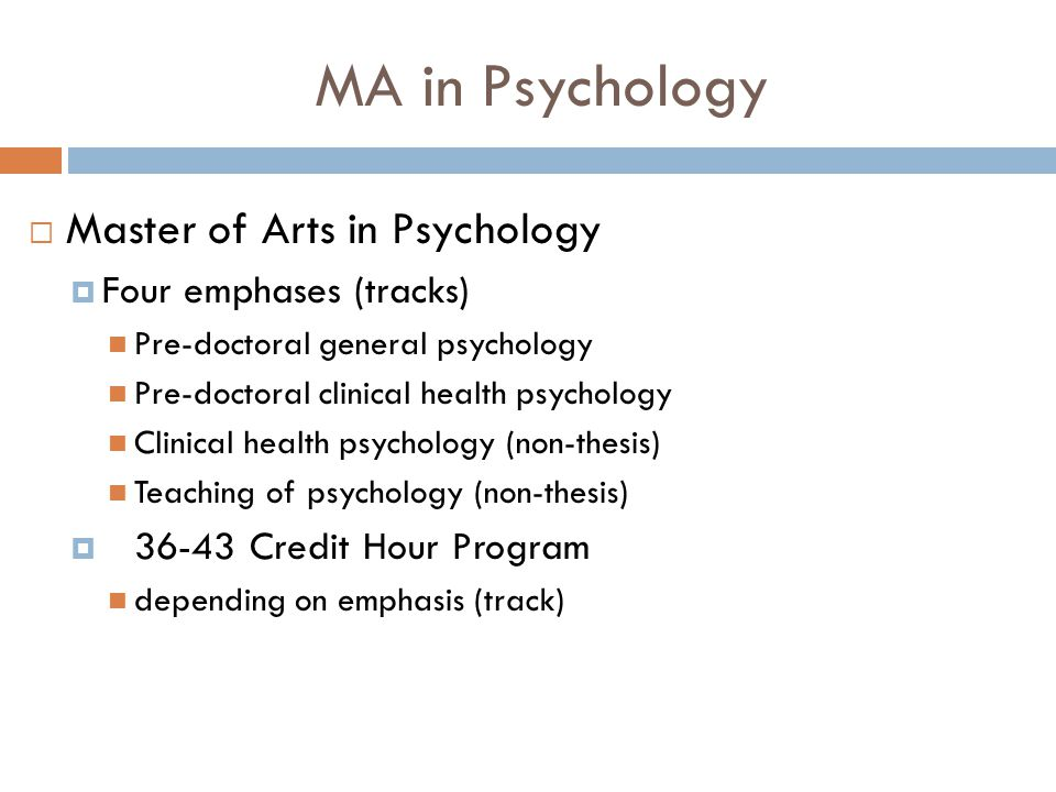 MA in Psychology  Master of Arts in Psychology  Four emphases (tracks) Pre-doctoral general psychology Pre-doctoral clinical health psychology Clinical health psychology (non-thesis) Teaching of psychology (non-thesis)  36-43 Credit Hour Program depending on emphasis (track)