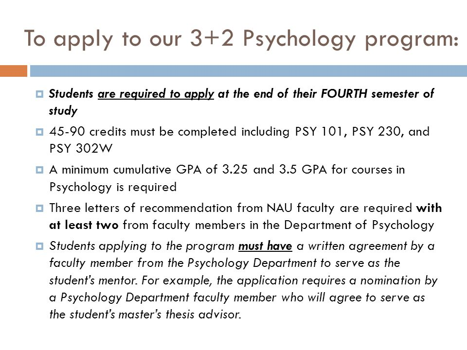 To apply to our 3+2 Psychology program:  Students are required to apply at the end of their FOURTH semester of study  45-90 credits must be completed including PSY 101, PSY 230, and PSY 302W  A minimum cumulative GPA of 3.25 and 3.5 GPA for courses in Psychology is required  Three letters of recommendation from NAU faculty are required with at least two from faculty members in the Department of Psychology  Students applying to the program must have a written agreement by a faculty member from the Psychology Department to serve as the student's mentor.