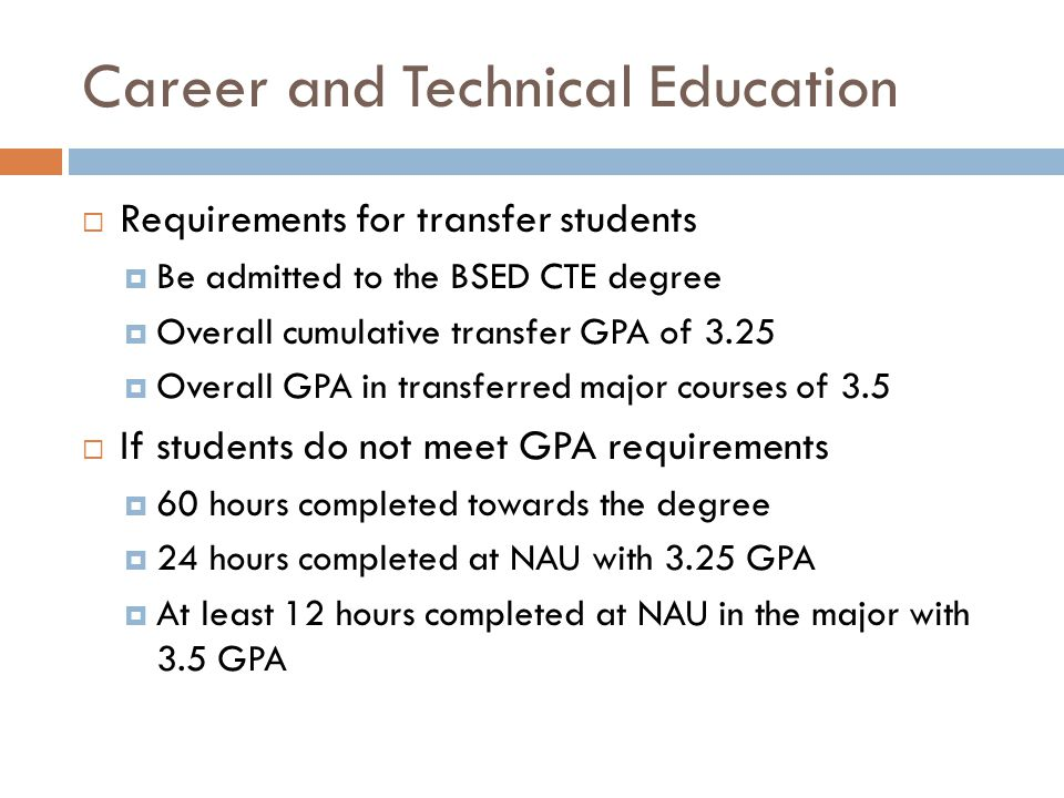 Career and Technical Education  Requirements for transfer students  Be admitted to the BSED CTE degree  Overall cumulative transfer GPA of 3.25  Overall GPA in transferred major courses of 3.5  If students do not meet GPA requirements  60 hours completed towards the degree  24 hours completed at NAU with 3.25 GPA  At least 12 hours completed at NAU in the major with 3.5 GPA