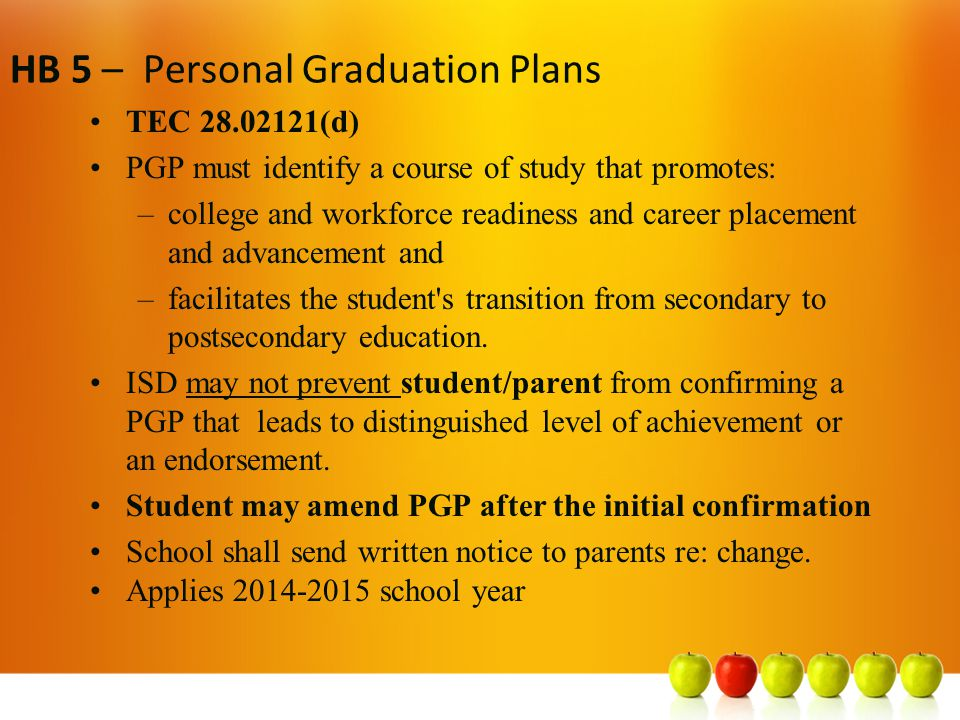 HB 5 – Personal Graduation Plans TEC 28.02121(d) PGP must identify a course of study that promotes: –college and workforce readiness and career placement and advancement and –facilitates the student s transition from secondary to postsecondary education.