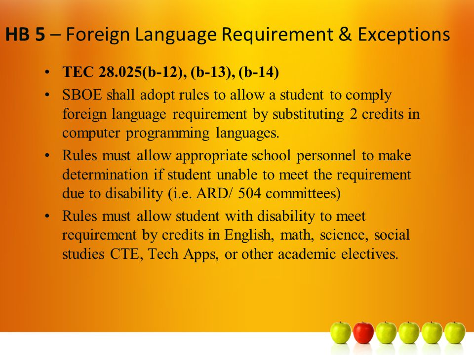 HB 5 – Foreign Language Requirement & Exceptions TEC 28.025(b-12), (b-13), (b-14) SBOE shall adopt rules to allow a student to comply foreign language requirement by substituting 2 credits in computer programming languages.