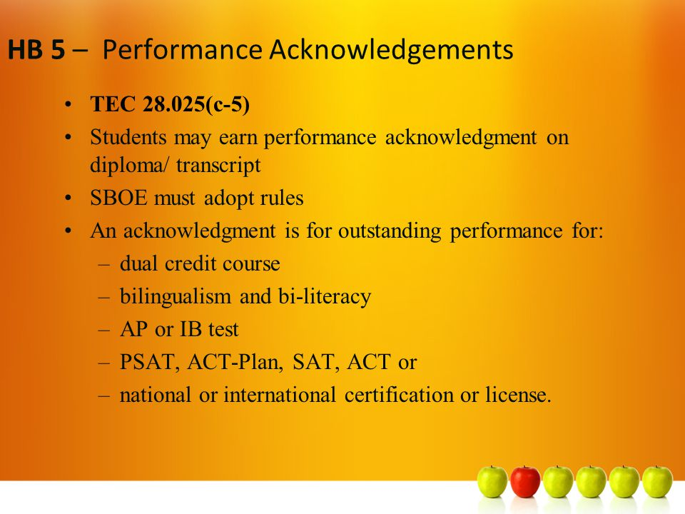HB 5 – Performance Acknowledgements TEC 28.025(c-5) Students may earn performance acknowledgment on diploma/ transcript SBOE must adopt rules An acknowledgment is for outstanding performance for: –dual credit course –bilingualism and bi-literacy –AP or IB test –PSAT, ACT-Plan, SAT, ACT or –national or international certification or license.